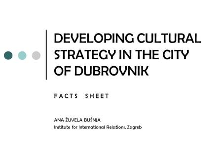 DEVELOPING CULTURAL STRATEGY IN THE CITY OF DUBROVNIK F A C T S S H E E T ANA ŽUVELA BUŠNJA Institute for International Relations, Zagreb.