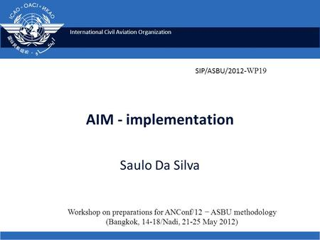 International Civil Aviation Organization AIM - implementation Saulo Da Silva Workshop on preparations for ANConf/12 − ASBU methodology (Bangkok, 14-18/Nadi,