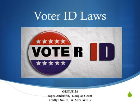  Voter ID Laws GROUP 24 Joyce Anderson, Douglas Grant Caitlyn Smith, & Alice Willis.