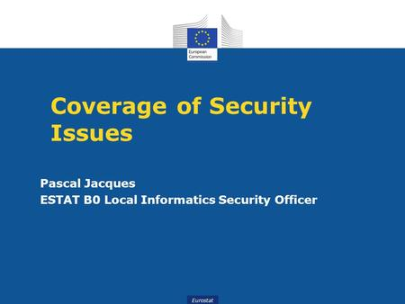 Eurostat Coverage of Security Issues Pascal Jacques ESTAT B0 Local Informatics Security Officer.