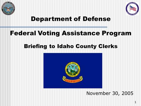 1 Department of Defense Federal Voting Assistance Program Briefing to Idaho County Clerks November 30, 2005.