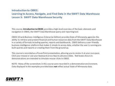 1 Introduction to OBIEE: Learning to Access, Navigate, and Find Data in the SWIFT Data Warehouse Lesson 3: SWIFT Data Warehouse Security This course, Introduction.