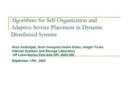 Algorithms for Self-Organization and Adaptive Service Placement in Dynamic Distributed Systems Artur Andrzejak, Sven Graupner,Vadim Kotov, Holger Trinks.
