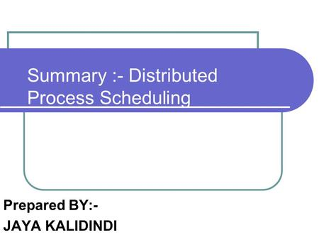 Summary :- Distributed Process Scheduling Prepared BY:- JAYA KALIDINDI.
