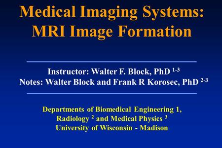 Medical Imaging Systems: MRI Image Formation Instructor: Walter F. Block, PhD 1-3 Notes: Walter Block and Frank R Korosec, PhD 2-3 Departments of Biomedical.