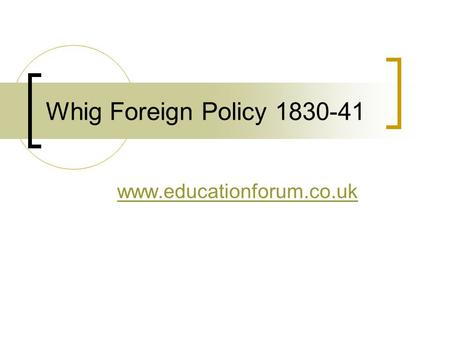 Whig Foreign Policy 1830-41 www.educationforum.co.uk.