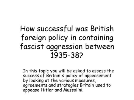 How successful was British foreign policy in containing fascist aggression between 1935-38? In this topic you will be asked to assess the success of Britain's.