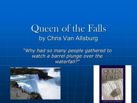"Queen of the Falls by Chris Van Allsburg ""Why had so many people gathered to watch a barrel plunge over the waterfall?"""