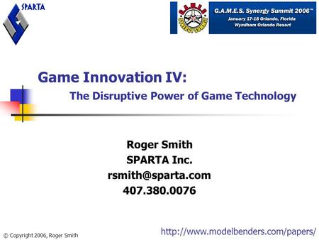 Game Innovation IV: The Disruptive Power of Game Technology Roger Smith SPARTA Inc. 407.380.0076 © Copyright 2006, Roger Smith