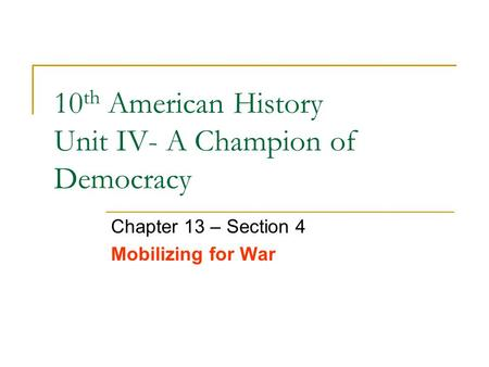10 th American History Unit IV- A Champion of Democracy Chapter 13 – Section 4 Mobilizing for War.