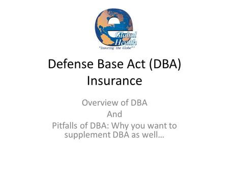 Defense Base Act (DBA) Insurance Overview of DBA And Pitfalls of DBA: Why you want to supplement DBA as well…