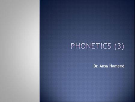 PHONETICS (3) Dr. Ansa Hameed.