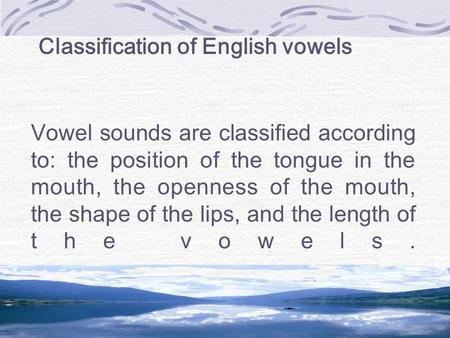 Classification of English vowels Vowel sounds are classified according to: the position of the tongue in the mouth, the openness of the mouth, the shape.