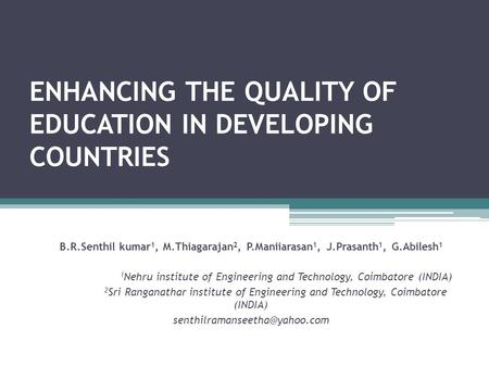 ENHANCING THE QUALITY OF EDUCATION IN DEVELOPING COUNTRIES B.R.Senthil kumar 1, M.Thiagarajan 2, P.Maniiarasan 1, J.Prasanth 1, G.Abilesh 1 1 Nehru institute.