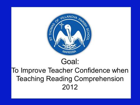 Goal: To Improve Teacher Confidence when Teaching Reading Comprehension 2012.