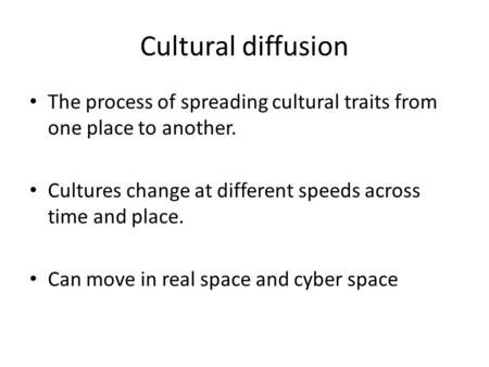 Cultural diffusion The process of spreading cultural traits from one place to another. Cultures change at different speeds across time and place. Can move.