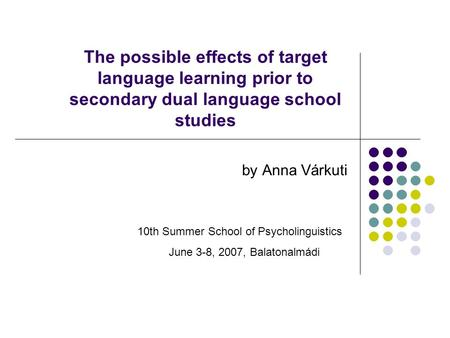 The possible effects of target language learning prior to secondary dual language school studies by Anna Várkuti 10th Summer School of Psycholinguistics.