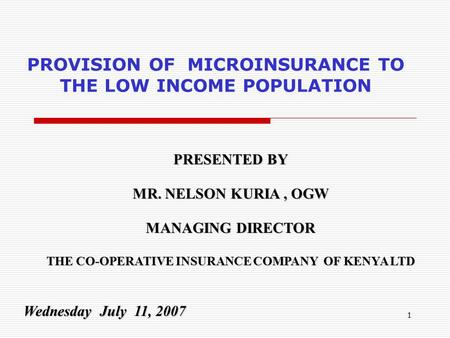 1 PROVISION OF MICROINSURANCE TO THE LOW INCOME POPULATION PRESENTED BY MR. NELSON KURIA, OGW MANAGING DIRECTOR THE CO-OPERATIVE INSURANCE COMPANY OF KENYA.