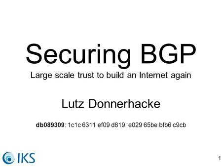 1 Securing BGP Large scale trust to build an Internet again Lutz Donnerhacke db089309: 1c1c 6311 ef09 d819 e029 65be bfb6 c9cb.