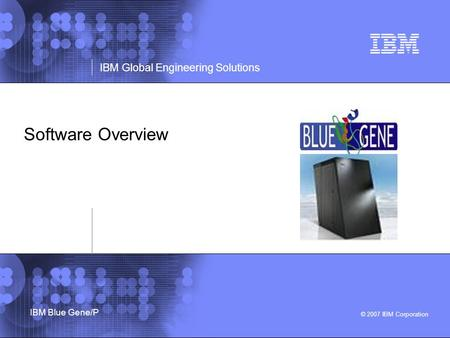 © 2007 IBM Corporation IBM Global Engineering Solutions IBM Blue Gene/P Software Overview.
