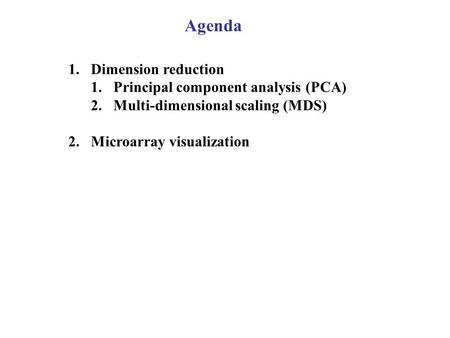 Agenda 1.Dimension reduction 1.Principal component analysis (PCA) 2.Multi-dimensional scaling (MDS) 2.Microarray visualization.