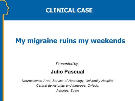 My migraine ruins my weekends CLINICAL CASE Presented by: Julio Pascual Neuroscience Area, Service of Neurology, University Hospital Central de Asturias.
