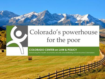 Colorado's powerhouse for the poor COLORADO CENTER on LAW & POLICY Advancing the health, economic security and wellbeing of low-income Coloradans.