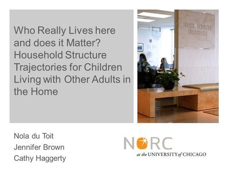 Nola du Toit Jennifer Brown Cathy Haggerty Who Really Lives here and does it Matter? Household Structure Trajectories for Children Living with Other Adults.