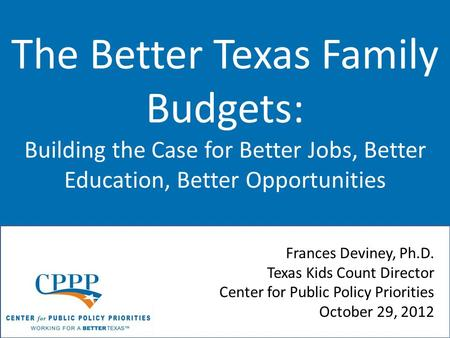 The Better Texas Family Budgets: Building the Case for Better Jobs, Better Education, Better Opportunities Frances Deviney, Ph.D. Texas Kids Count Director.