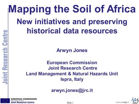 1 Slide 1 Mapping the Soil of Africa New initiatives and preserving historical data resources Arwyn Jones European Commission Joint.