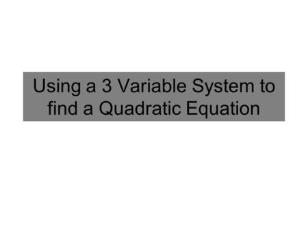 Using a 3 Variable System to find a Quadratic Equation.