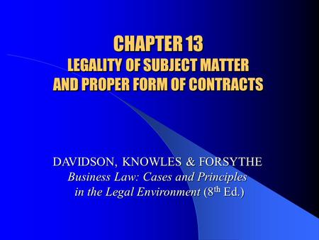 CHAPTER 13 LEGALITY OF SUBJECT MATTER AND PROPER FORM OF CONTRACTS DAVIDSON, KNOWLES & FORSYTHE Business Law: Cases and Principles in the Legal Environment.
