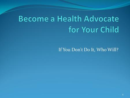 If You Don't Do It, Who Will? 1. WHAT IS A HEALTH ADVOCATE?  When most people hear the word advocate, they think of the efforts, even struggles, of.
