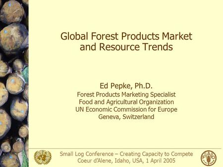 Small Log Conference – Creating Capacity to Compete Coeur d'Alene, Idaho, USA, 1 April 2005 Global Forest Products Market and Resource Trends Ed Pepke,