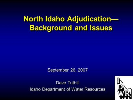 North Idaho Adjudication— Background and Issues September 26, 2007 Dave Tuthill Idaho Department of Water Resources.