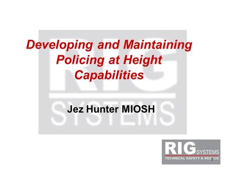 1 Developing and Maintaining Policing at Height Capabilities Jez Hunter MIOSH.