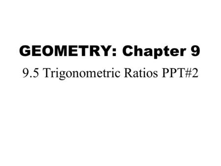 GEOMETRY: Chapter 9 9.5 Trigonometric Ratios PPT#2.