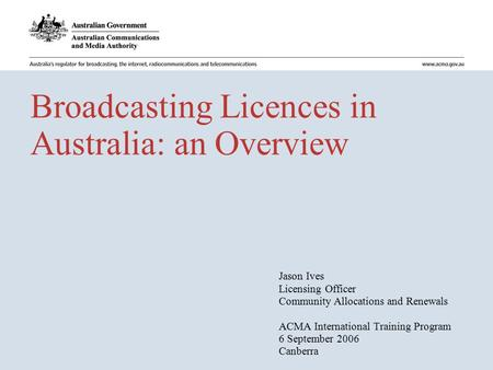 Broadcasting Licences in Australia: an Overview Jason Ives Licensing Officer Community Allocations and Renewals ACMA International Training Program 6 September.