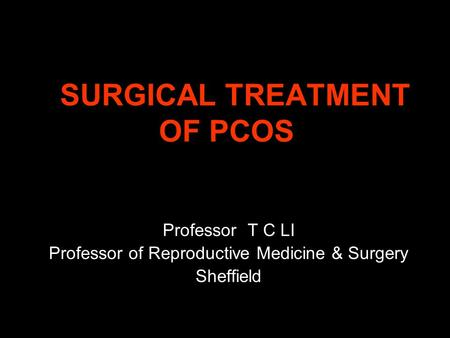 SURGICAL TREATMENT OF PCOS SURGICAL TREATMENT OF PCOS Professor T C LI Professor of Reproductive Medicine & Surgery Sheffield.