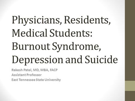 Physicians, Residents, Medical Students: Burnout Syndrome, Depression and Suicide Rakesh Patel, MD, MBA, FACP Assistant Professor East Tennessee State.