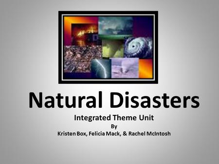 Natural Disasters Integrated Theme Unit By Kristen Box, Felicia Mack, & Rachel McIntosh.