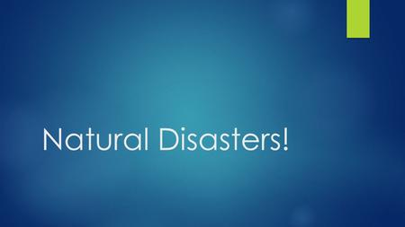 Natural Disasters!. Lets Explore!  Today We are going to explore a few different Natural Disasters? Don't know what a Natural Disaster is or what it.