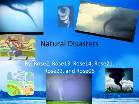 Natural Disasters By: Rose2, Rose13, Rose14, Rose21, Rose22, and Rose06.