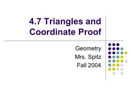 4.7 Triangles and Coordinate Proof Geometry Mrs. Spitz Fall 2004.