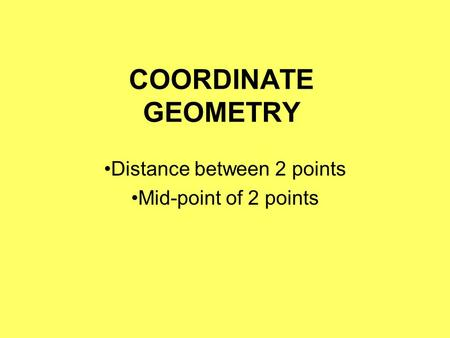 COORDINATE GEOMETRY Distance between 2 points Mid-point of 2 points.