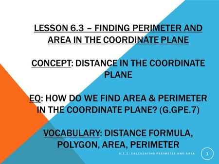 Lesson 6.3 – Finding Perimeter and Area in the Coordinate Plane Concept: Distance in the Coordinate Plane EQ: how do we find area & perimeter in the.