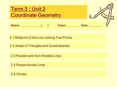 Term 3 : Unit 2 Coordinate Geometry Name : _____________ ( ) Class : ________ Date : ________ 2.1 Midpoint of the Line Joining Two Points 2.2 Areas of.