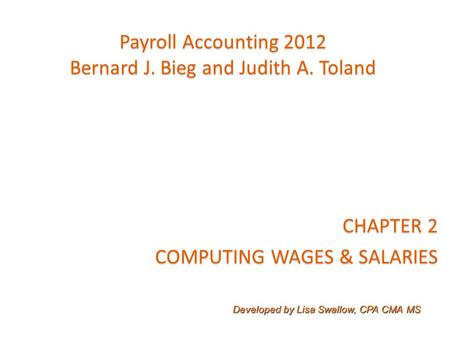 Payroll Accounting 2012 Bernard J. Bieg and Judith A. Toland CHAPTER 2 COMPUTING WAGES & SALARIES Developed by Lisa Swallow, CPA CMA MS.