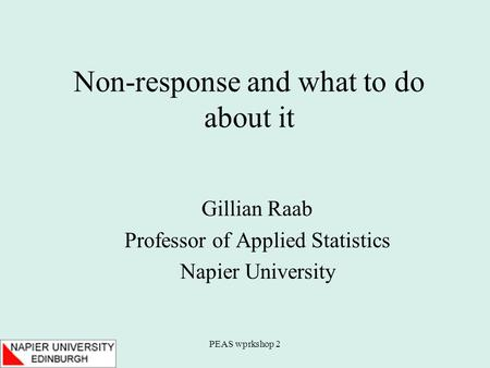 PEAS wprkshop 2 Non-response and what to do about it Gillian Raab Professor of Applied Statistics Napier University.