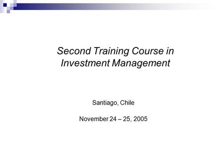 Second Training Course in Investment Management Santiago, Chile November 24 – 25, 2005.